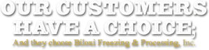 Our Customers Have a Choice; And they choose Biloxi Freezing